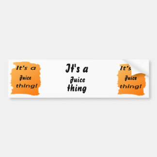 It's a juice thing! bumper stickers