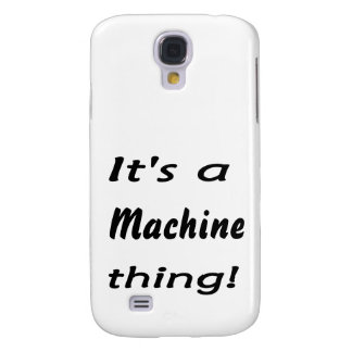 It's a machine thing! samsung galaxy s4 cases