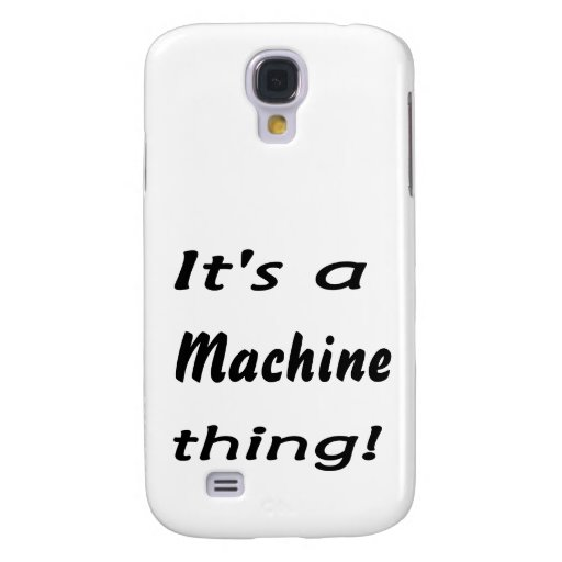 It's a machine thing! galaxy s4 case