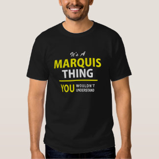 It's A MARQUIS thing, you wouldn't understand !! T-shirts