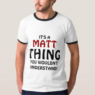 It's a Matt thing you wouldn't understand T-shirts
