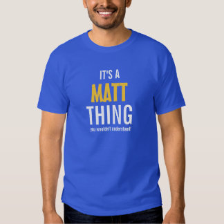 It's a Matt thing you wouldn't understand! Tshirt