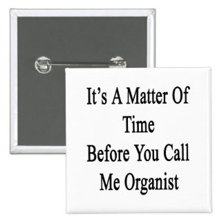 It's A Matter Of Time Before You Call Me Organist. 15 Cm Square Badge