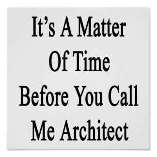 Its A Matter Of Time Fore You Call Me Architect Poster