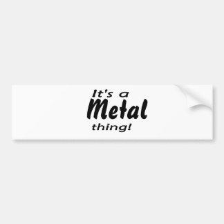 It's a metal thing! bumper sticker