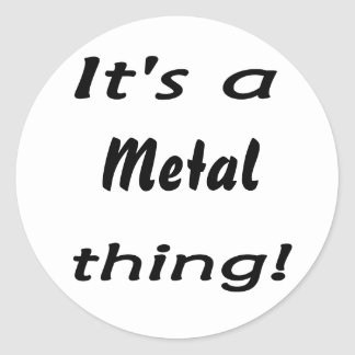 It's a metal thing! classic round sticker