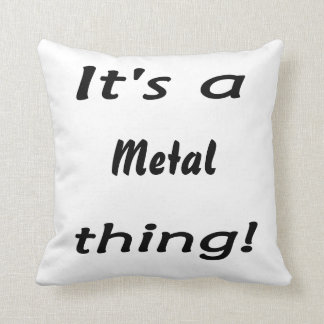 It's a metal thing! throw pillow
