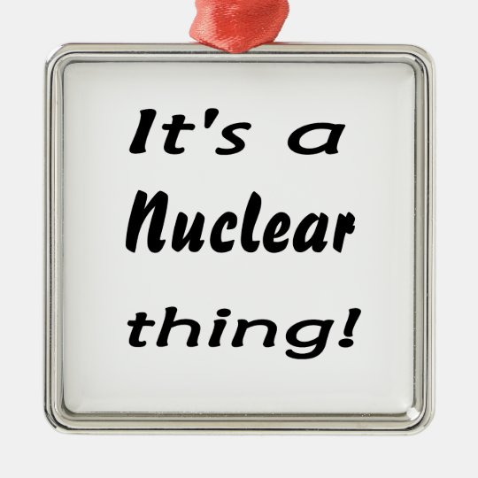 it's a nuclear thing christmas ornament