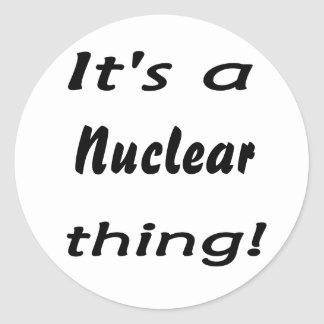 it's a nuclear thing round stickers