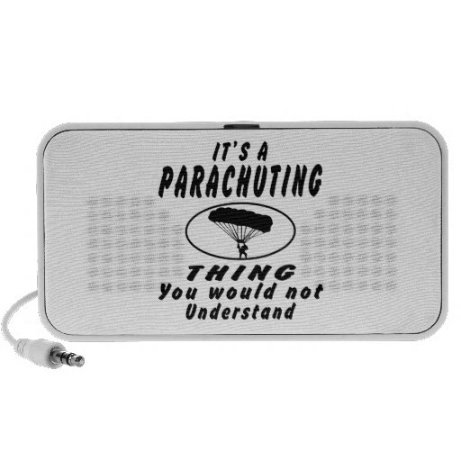 It's a Parachuting thing you would not understand. Mini Speakers