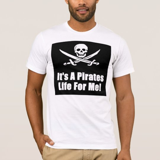 Its A Pirates Life For Me! T-Shirt