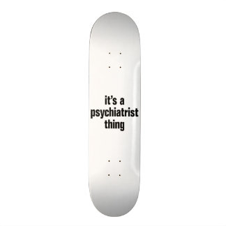 its a psychiatrist thing skateboards