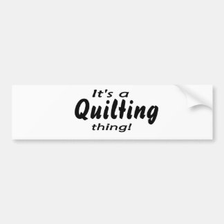 It's a quilting thing! bumper stickers