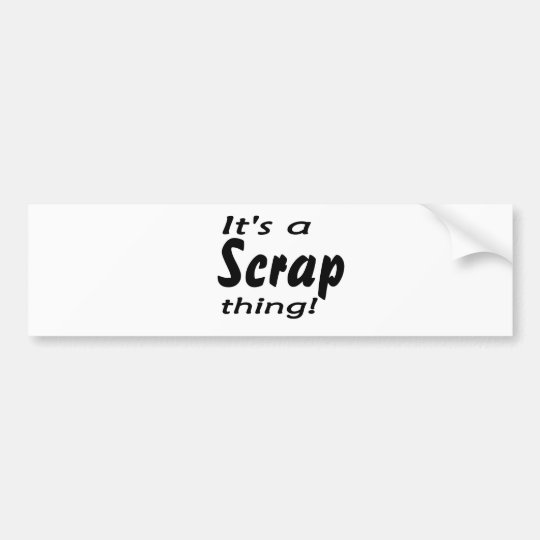 It's a scrap thing! bumper sticker