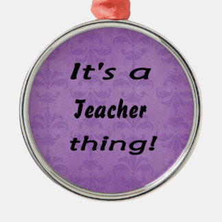 It's a teacher thing! round metal christmas ornament
