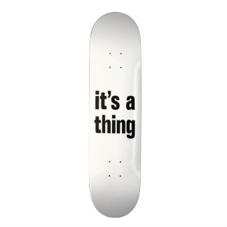 its a thing skate board deck