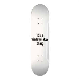 its a watchmaker thing skateboards