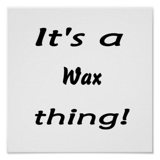 It's a wax thing! poster