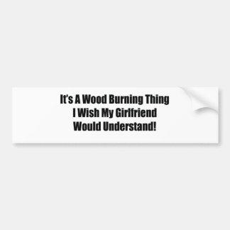 It's A Wood Burning Thing I Wish My Girlfriend Wou Bumper Sticker