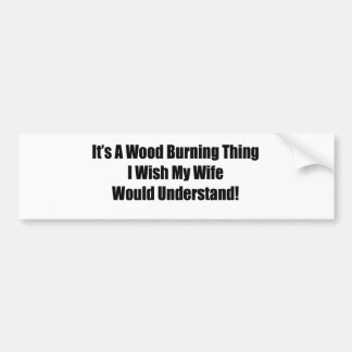 It's A Wood Burning Thing I Wish My Wife Would Und Bumper Sticker