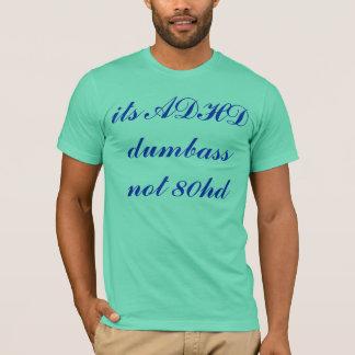 its ADHD dumbass not 80hd T-Shirt