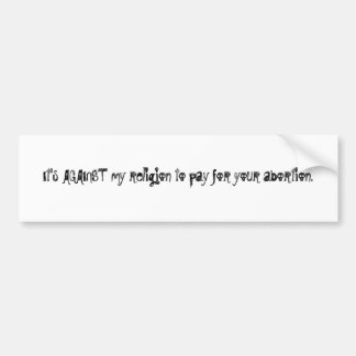 It's AGAINST my religion to pay for your aborti... Car Bumper Sticker
