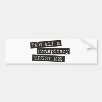 It's all a conspiracy trust me! bumper sticker