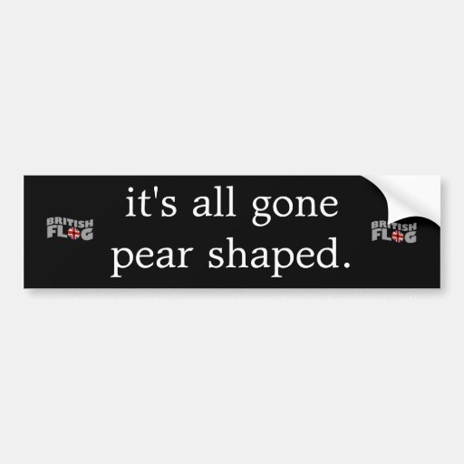 It's all gone pear shaped - Brit phrases Bumper Stickers