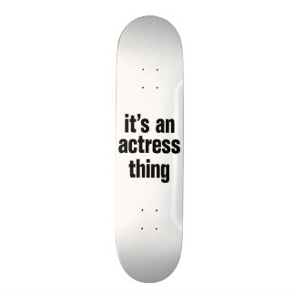 its an actress thing skate decks