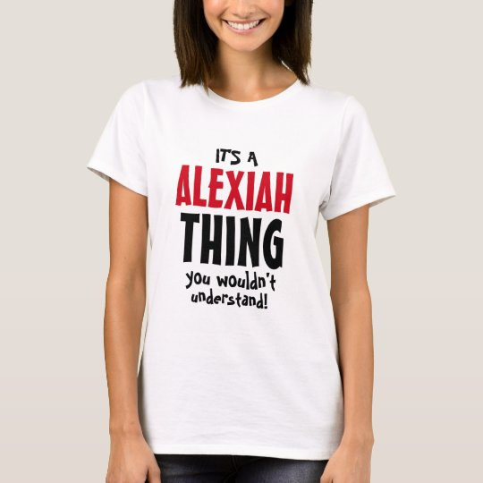 It's an Alexiah thing you wouldn't understand T-Shirt