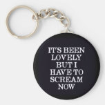 It's Been Lovely But I Have To Scream Now Keychain