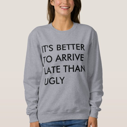 IT'S BETTER TO ARRIVE LATE THAN UGLY SWEATSHIRT