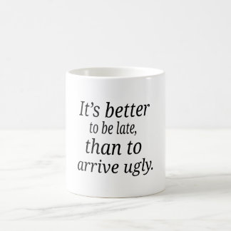It's better  to be late, than to  arrive ugly. coffee mug