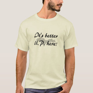 """It's Better U.P. here!"" Upper Peninsula t-shirt"