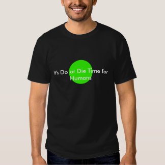 It's Do or Die Time for Humans The MUSEUM Zazzle G Shirts