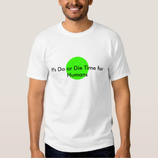 It's Do or Die Time for Humans The MUSEUM Zazzle G Tshirt