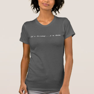 It's Friday...I'm done T-Shirt