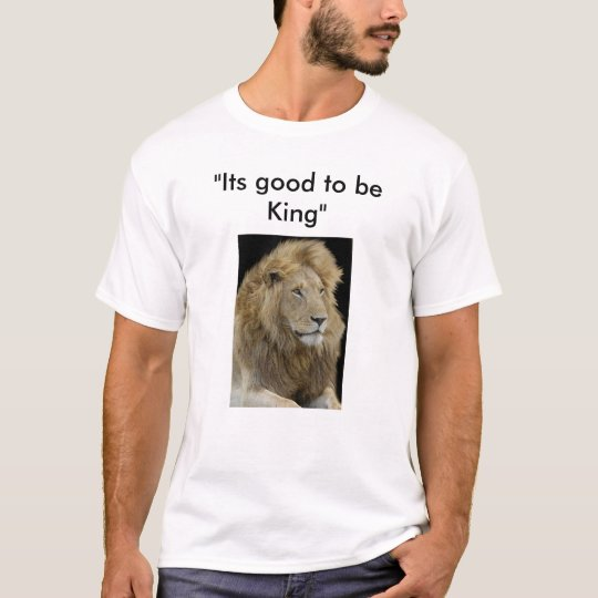 "its good to be king, ""Its good to be King"" T-Shirt"