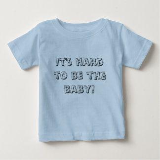 It's hard to be the baby! baby T-Shirt