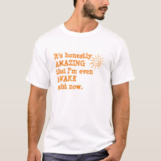 It's honestly AMAZING I'm even AWAKE right now T-Shirt