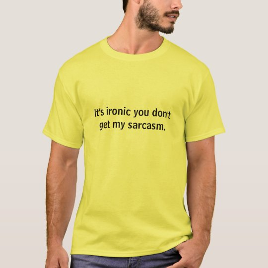 It's ironic you don't get my sarcasm. T-Shirt