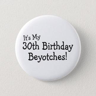Its My 30th Birthday Beyotches 6 Cm Round Badge