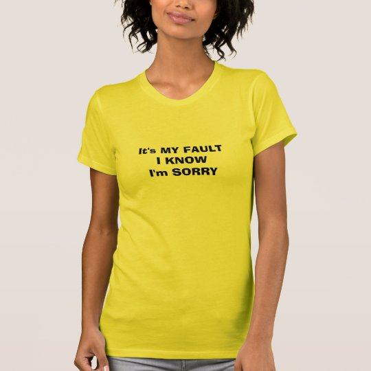 It's MY FAULTI KNOWI'm SORRY T-Shirt