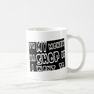 It's My Money, I'll Shop If I Want To Coffee Mug
