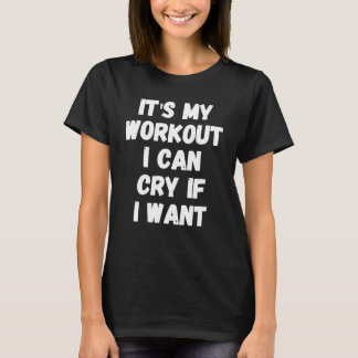It's my workout I can cry if I want T-Shirt