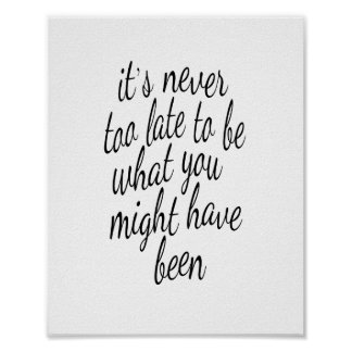 It's Never Too Late To Be What You Might Have Been Posters