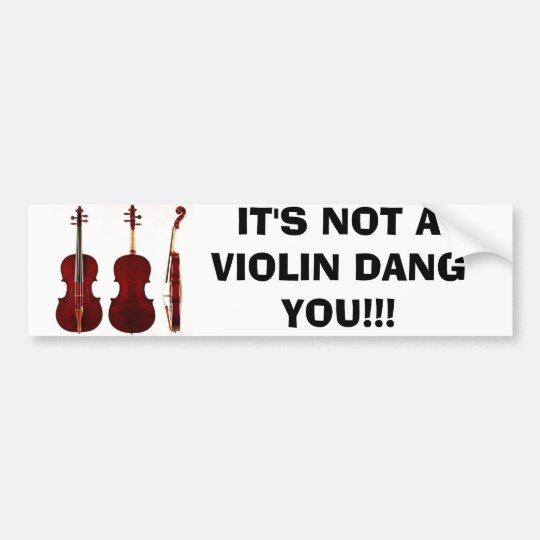 IT'S NOT A VIOLIN DANG YOU!!! BUMPER STICKER