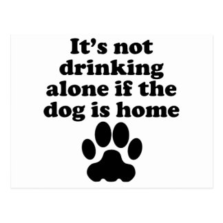 It's Not Drinking Alone If The Dog Is Home Post Cards
