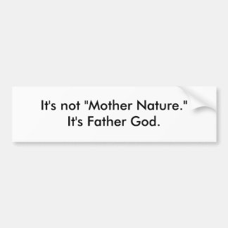 """It's not """"Mother Nature."""" It's Father God. Bumper Sticker"""