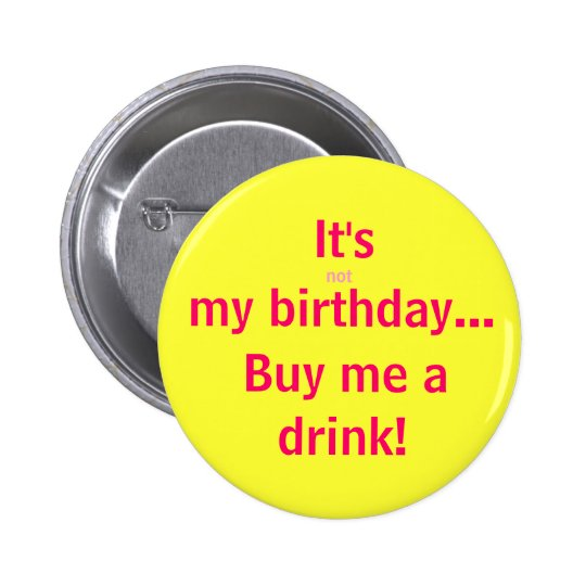 It's, not, my birthday, Buy me a, drink!
